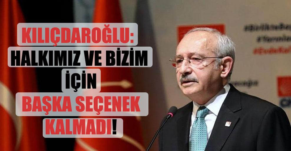 Kılıçdaroğlu: Halkımız ve bizim için başka seçenek kalmadı!