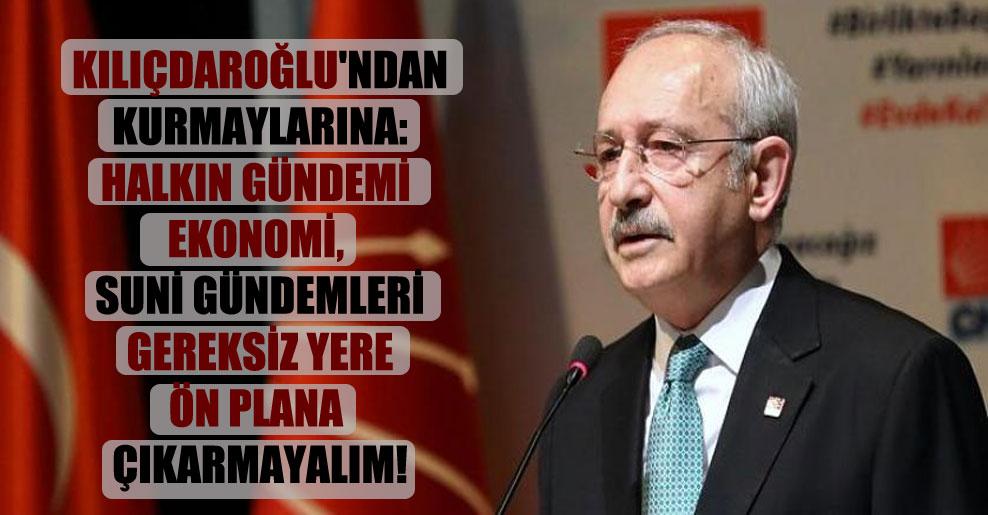 Kılıçdaroğlu'ndan kurmaylarına: Halkın gündemi ekonomi, suni gündemleri gereksiz yere ön plana çıkarmayalım!