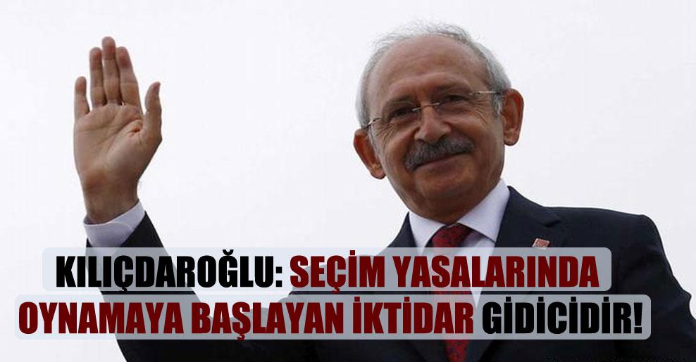 Kılıçdaroğlu: Seçim yasalarında oynamaya başlayan iktidar gidicidir!