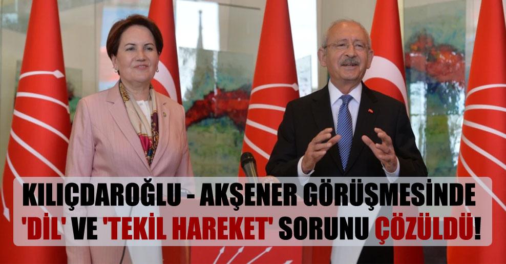 Kılıçdaroğlu – Akşener görüşmesinde 'dil' ve 'tekil hareket' sorunu çözüldü!