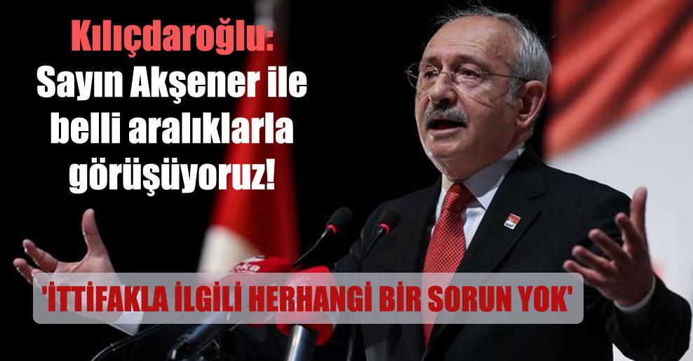 Kılıçdaroğlu: Sayın Akşener ile belli aralıklarla görüşüyoruz! 'İttifakla ilgili herhangi bir sorun yok'