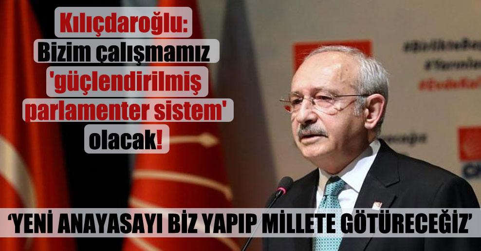 Kılıçdaroğlu: Bizim çalışmamız 'güçlendirilmiş parlamenter sistem' olacak!