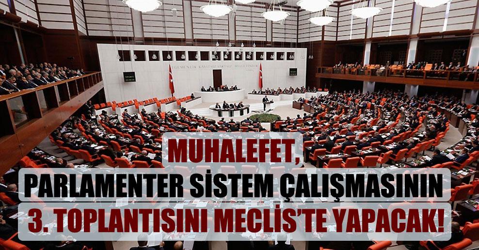Muhalefet, parlamenter sistem çalışmasının 3. toplantısını Meclis'te yapacak!
