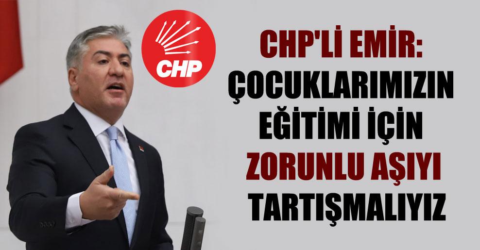CHP'li Emir: Çocuklarımızın eğitimi için zorunlu aşıyı tartışmalıyız