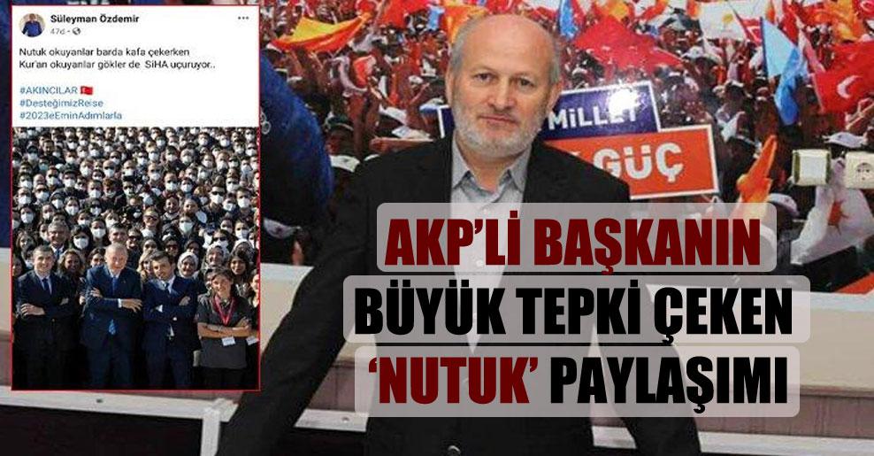 AKP'li başkanın büyük tepki çeken 'Nutuk' paylaşımı