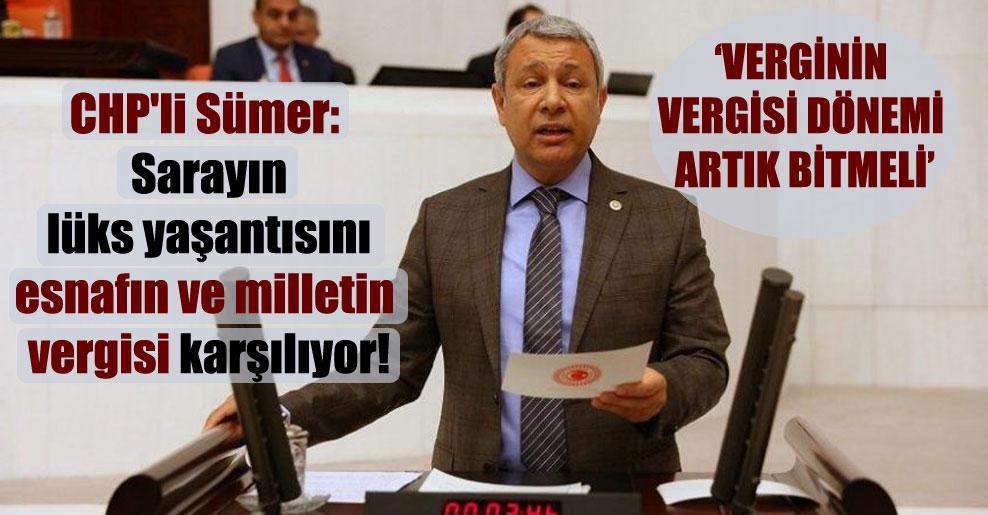 CHP'li Sümer: Sarayın lüks yaşantısını esnafın ve milletin vergisi karşılıyor!