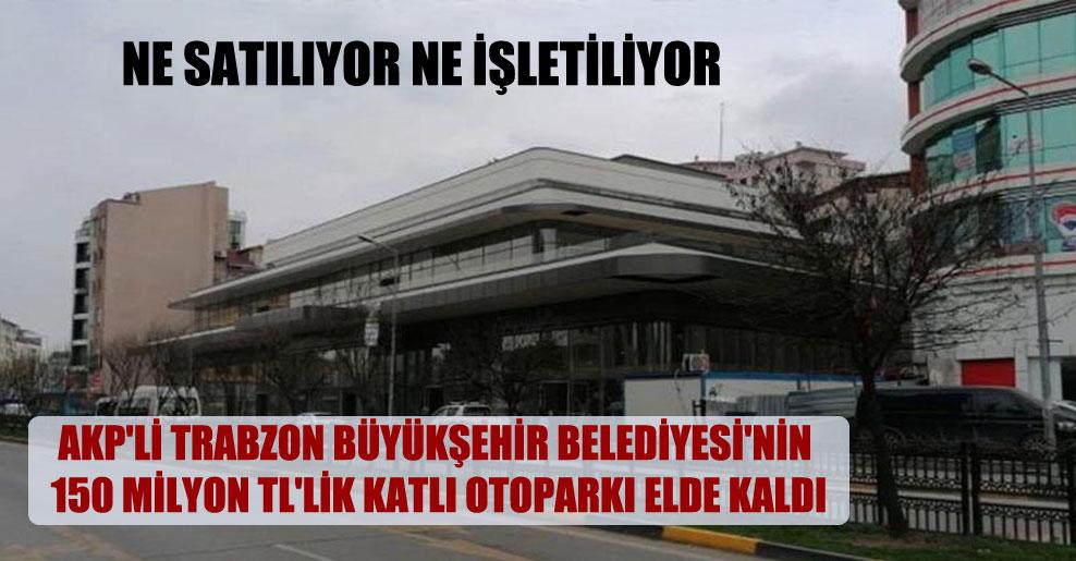 AKP'li Trabzon Büyükşehir Belediyesi'nin 150 milyon TL'lik katlı otoparkı elde kaldı