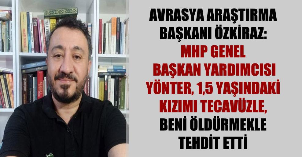 Avrasya Araştırma Başkanı Özkiraz: MHP Genel Başkan Yardımcısı Yönter, 1,5 yaşındaki kızımı tecavüzle, beni öldürmekle tehdit etti