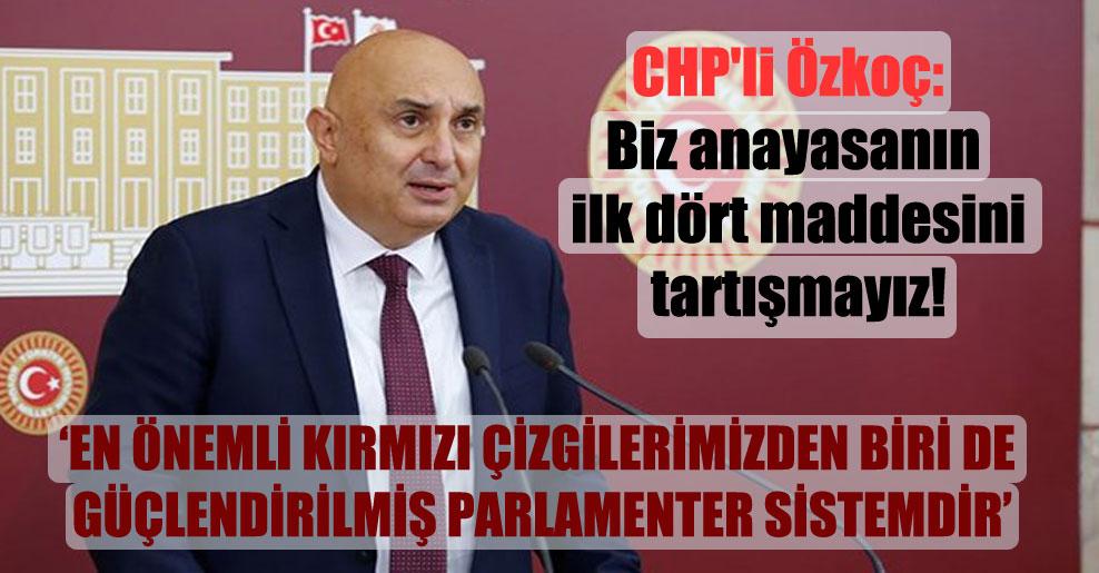CHP'li Özkoç: Biz anayasanın ilk dört maddesini tartışmayız!