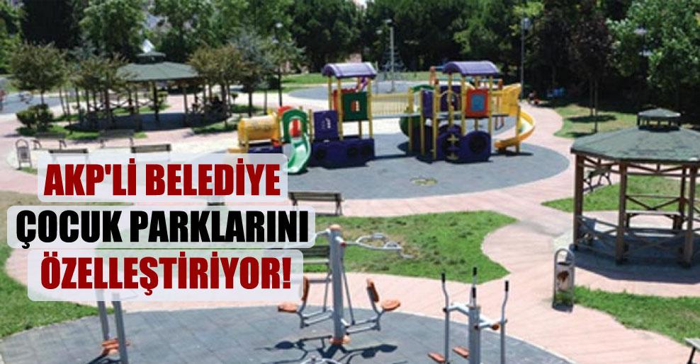 AKP'li belediye çocuk parklarını özelleştiriyor!