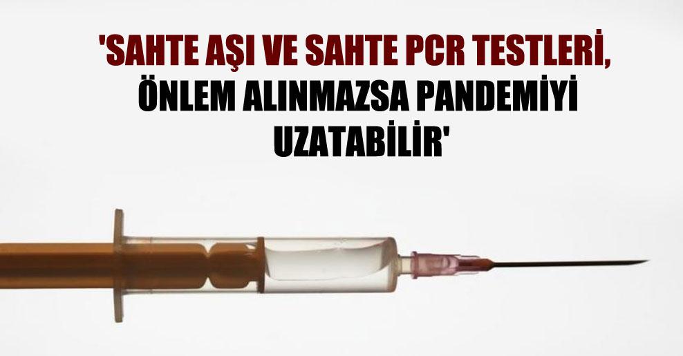'Sahte aşı ve sahte PCR testleri, önlem alınmazsa pandemiyi uzatabilir'