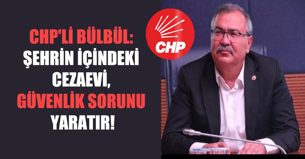 CHP'li Bülbül: Şehrin içindeki cezaevi güvenlik sorunu yaratır!