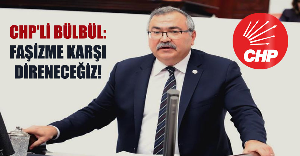 CHP'li Bülbül: Faşizme karşı direneceğiz!