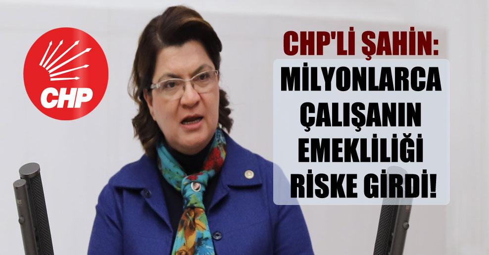 CHP'li Şahin: Milyonlarca çalışanın emekliliği riske girdi!