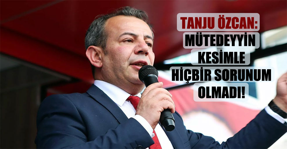 Tanju Özcan: Mütedeyyin kesimle hiçbir sorunum olmadı!