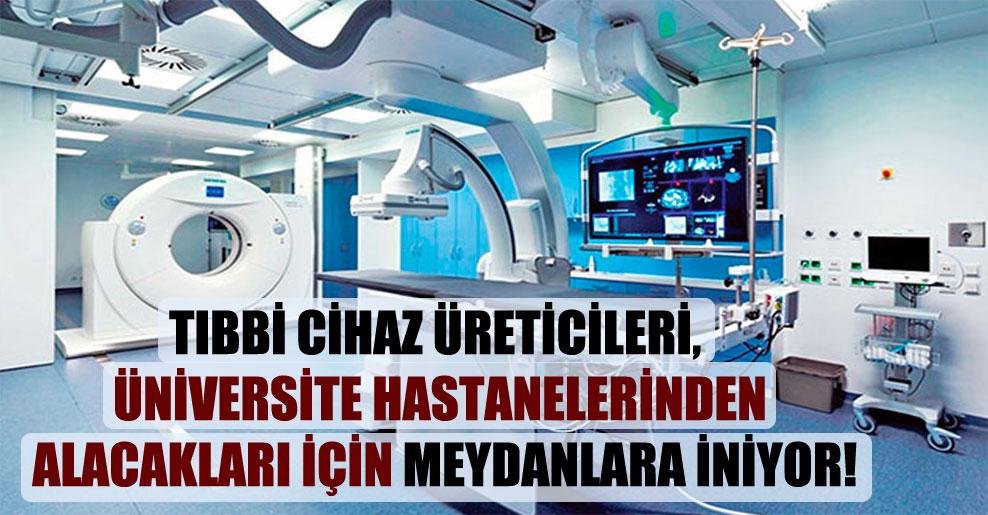 Tıbbi cihaz üreticileri, üniversite hastanelerinden alacakları için meydanlara iniyor!