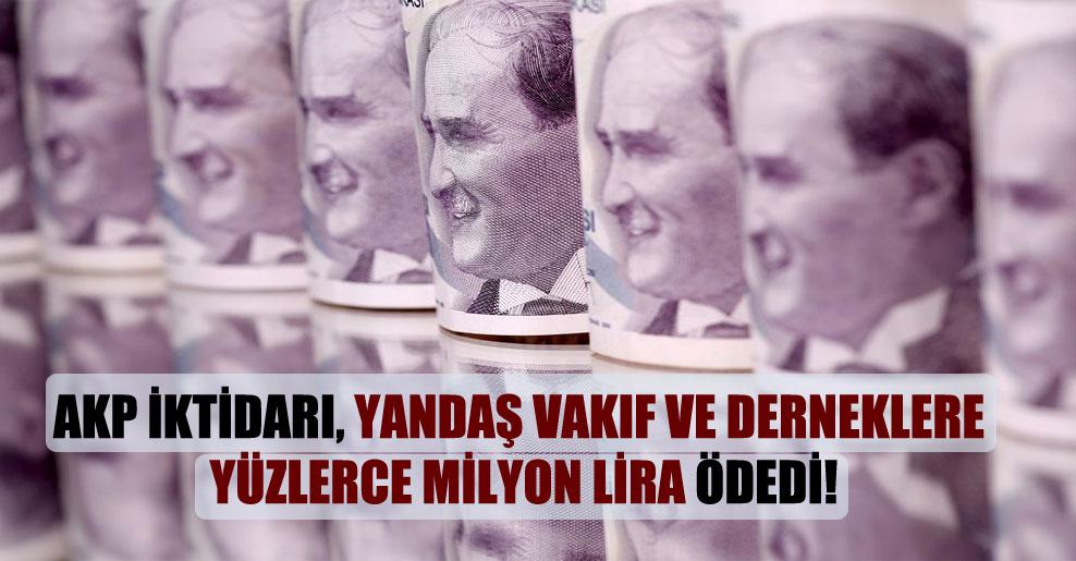 AKP iktidarı, yandaş vakıf ve derneklere yüzlerce milyon lira ödedi!