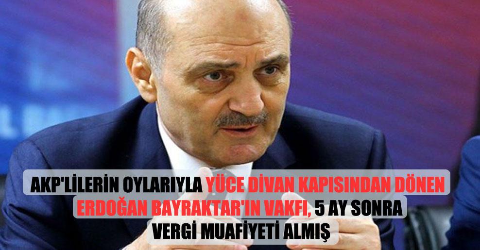 AKP'lilerin oylarıyla Yüce Divan kapısından dönen Erdoğan Bayraktar'ın vakfı, 5 ay sonra vergi muafiyeti almış