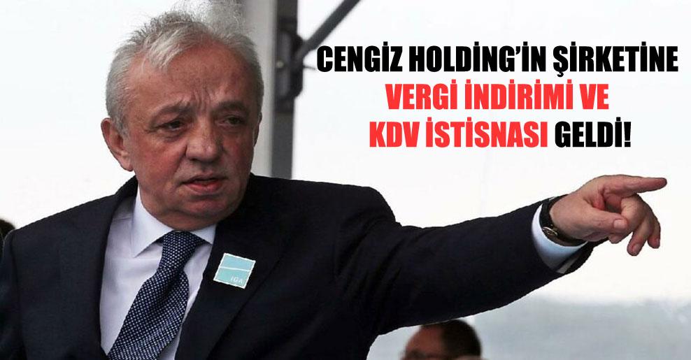 Cengiz Holding'in şirketine vergi indirimi ve KDV istisnası geldi!
