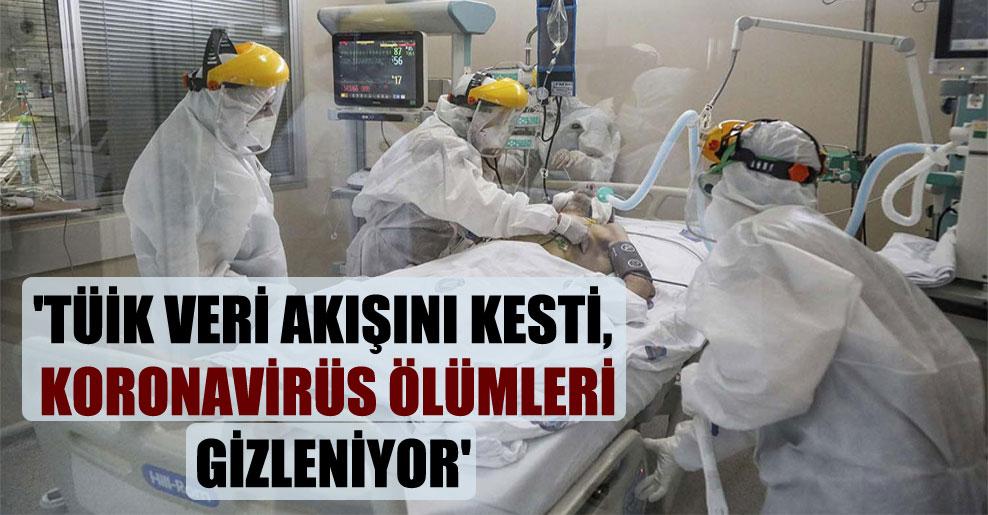 'TÜİK veri akışını kesti, koronavirüs ölümleri gizleniyor'