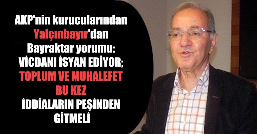 AKP'nin kurucularından Yalçınbayır'dan Bayraktar yorumu: Vicdanı isyan ediyor; toplum ve muhalefet bu kez iddiaların peşinden gitmeli