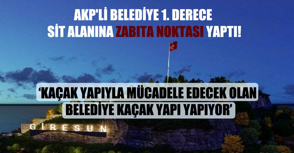 AKP'li belediye 1. derece Sit alanına zabıta noktası yaptı!