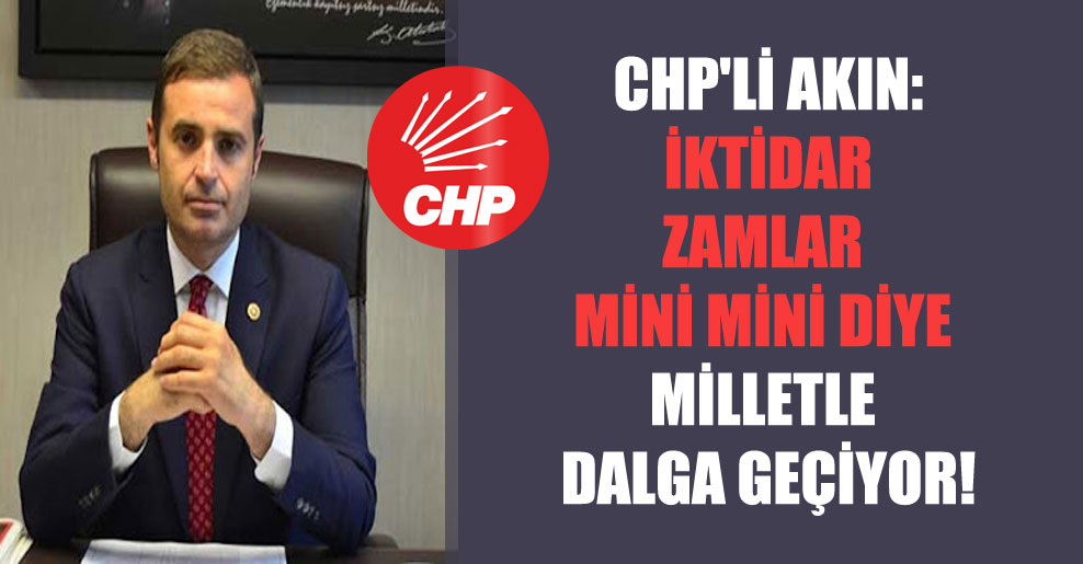 CHP'li Akın: İktidar zamlar mini mini diye milletle dalga geçiyor!