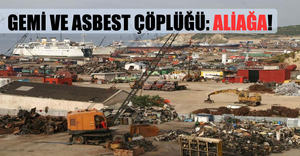 Gemi ve asbest çöplüğü: Aliağa!