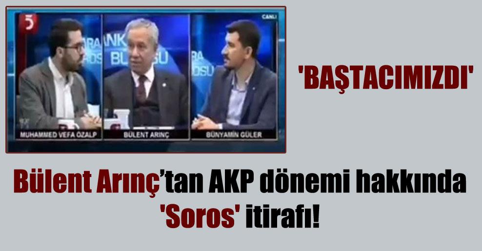 Bülent Arınç'tan AKP dönemi hakkında 'Soros' itirafı! 'Baştacımızdı'