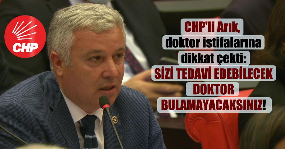 CHP'li Arık, doktor istifalarına dikkat çekti: Sizi tedavi edebilecek doktor bulamayacaksınız!
