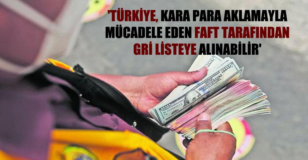 'Türkiye, kara para aklamayla mücadele eden FAFT tarafından gri listeye alınabilir'