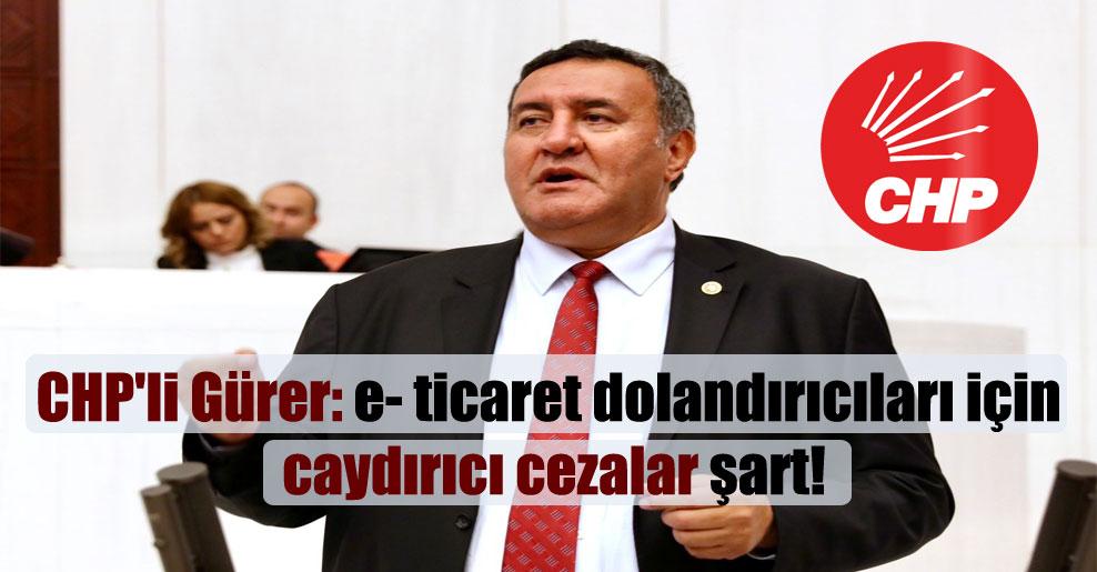 CHP'li Gürer: e- ticaret dolandırıcıları için caydırıcı cezalar şart!