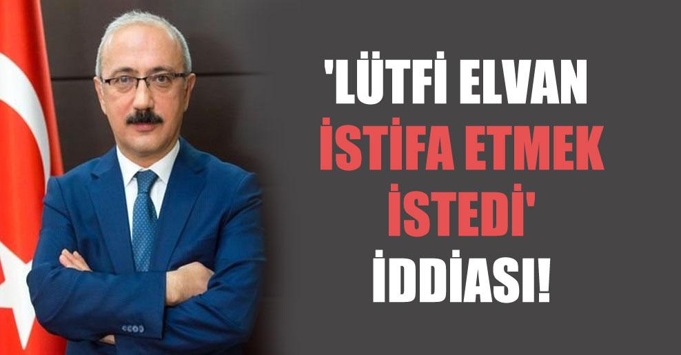 'Lütfi Elvan istifa etmek istedi' iddiası!