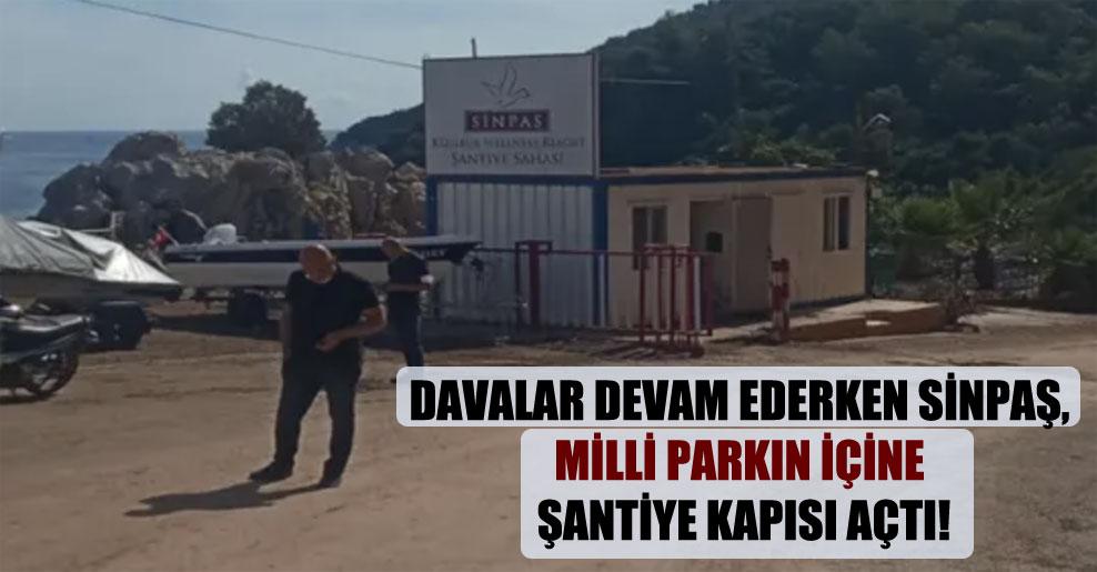 Davalar devam ederken Sinpaş, milli parkın içine şantiye kapısı açtı!
