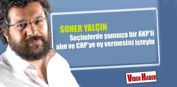 Soner Yalçın: Seçimlerde yanınıza bir AKP'li alın ve CHP'ye oy vermesini isteyin