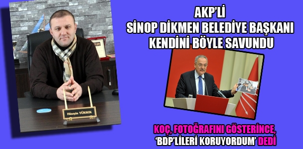 AKP'li Sinop Dikmen Belediye Başkanı kendini böyle savundu! Koç, fotoğrafını gösterince, 'BDP'lileri koruyordum' dedi.